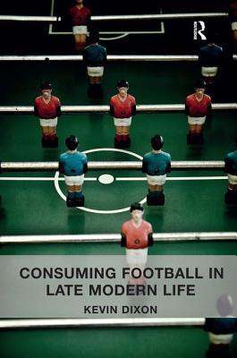 Consuming Football in Late Modern Life - Dixon, Kevin