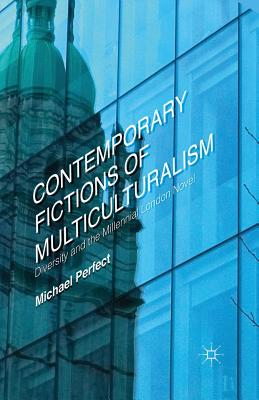 Contemporary Fictions of Multiculturalism: Diversity and the Millennial London Novel - Perfect, Michael