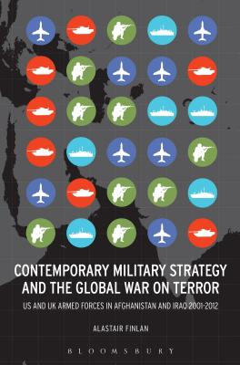 Contemporary Military Strategy and the Global War on Terror: Us and UK Armed Forces in Afghanistan and Iraq 2001-2012 - Finlan, Alastair