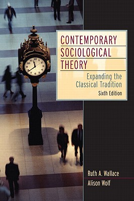 Contemporary Sociological Theory: Expanding the Classical Tradition - Wallace, Ruth A, and Wolf, Alison