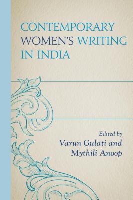 Contemporary Women's Writing in India - Anoop, Maratt Mythili (Editor), and Gulati, Varun (Editor)