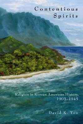 Contentious Spirits: Religion in Korean American History, 1903-1945 - Yoo, David