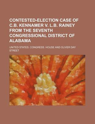 Contested-Election Case of C.B. Kennamer V. L.B. Rainey from the Seventh Congressional District of Alabama - House, United States Congress