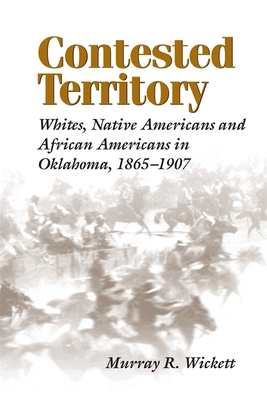 Contested Territory: Whites, Native Americans, and African Americans in Oklahoma, 1865--1907 - Wickett, Murray R
