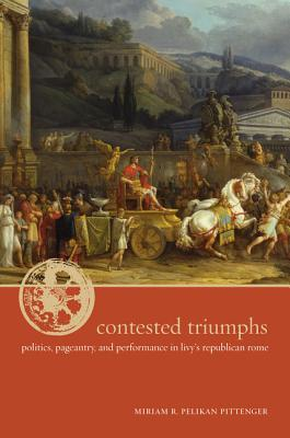 Contested Triumphs: Politics, Pageantry, and Performance in Livy's Republican Rome - Pittenger, Miriam R Pelikan