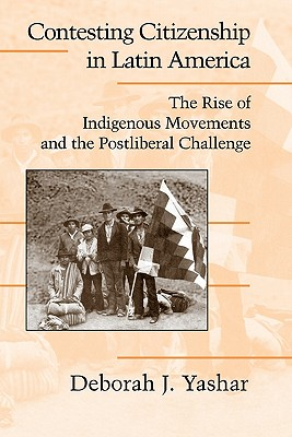 Contesting Citizenship in Latin America: The Rise of Indigenous Movements and the Postliberal Challenge - Yashar, Deborah J