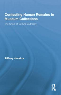 Contesting Human Remains in Museum Collections: The Crisis of Cultural Authority - Jenkins, Tiffany