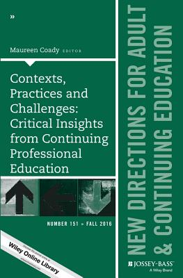 Contexts, Practices and Challenges: Critical Insights from Continuing Professional Education: New Directions for Adult and Continuing Education, Number 151 - Coady, Maureen (Editor)