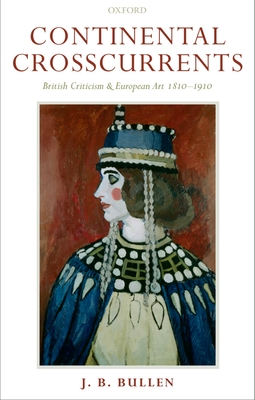 Continental Crosscurrents: British Criticism and European Art 1810-1910 - Bullen, Barrie, and Bullen, J B