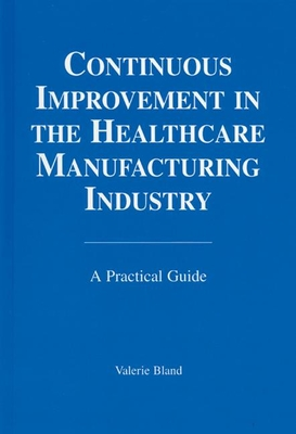 Continuous Improvement in the Healthcare Manufacturing Industry: A Practical Guide - Bland, Valerie