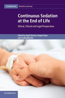 Continuous Sedation at the End of Life: Ethical, Clinical and Legal Perspectives - Sterckx, Sigrid (Editor), and Raus, Kasper (Editor), and Mortier, Freddy (Editor)