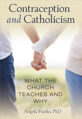 Contraception and Catholicism: What the Church Teaches and Why - Franks, Angela