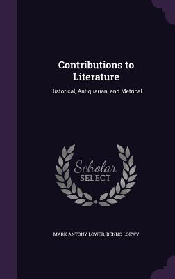 Contributions to Literature: Historical, Antiquarian, and Metrical - Lower, Mark Antony, and Loewy, Benno
