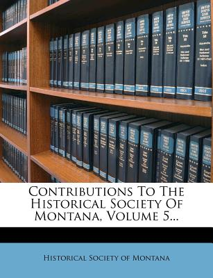 Contributions to the Historical Society of Montana, Volume 5... - Historical Society of Montana (Creator)