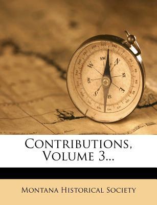 Contributions, Volume 3... - Society, Montana Historical