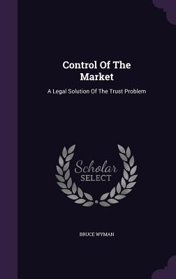 Control of the Market: A Legal Solution of the Trust Problem - Wyman, Bruce, A.M., LL.B.