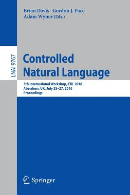 Controlled Natural Language 2016: 5th International Workshop, CNL 2016, Aberdeen, UK, July 25-27, 2016, Proceedings - Wyner, Adam (Editor), and Davis, Brian (Editor), and Pace, Gordon J. (Editor)
