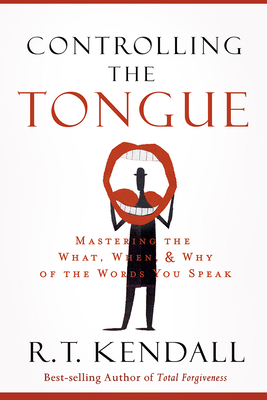 Controlling the Tongue: Mastering the What, When, and Why of the Words You Speak - Kendall, R T, Dr.