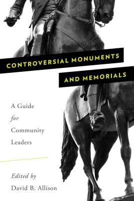 Controversial Monuments and Memorials: A Guide for Community Leaders - Allison, David B, PhD (Editor)