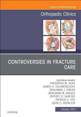 Controversies in Fracture Care, An Issue of Orthopedic Clinics - Azar, Frederick M., MD, and Calandruccio, James H., and Grear, Benjamin J.