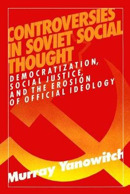 Controversies in Soviet Social Thought: Democratization, Social Justice and the Erosion of Official Ideology: Democratization, Social Justice and the Erosion of Official Ideology - Yanowitch, Murray