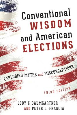 Conventional Wisdom and American Elections: Exploding Myths, Exploring Misconceptions - Baumgartner, Jody C, and Francia, Peter L, Professor