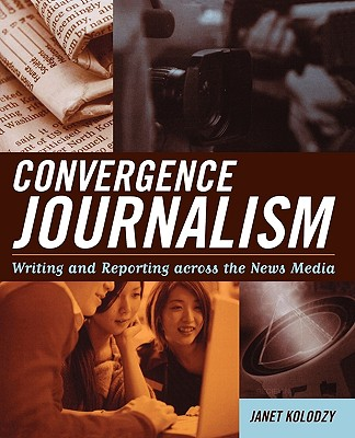 Convergence Journalism: Writing and Reporting Across the News Media - Kolodzy, Janet