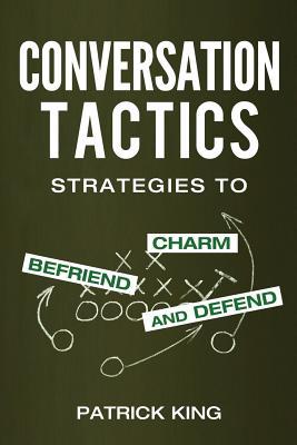 Conversation Tactics: Strategies to Charm, Befriend, and Defend - King, Patrick
