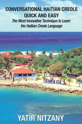 Conversational Haitian Creole Quick and Easy: The Most Innovative Technique to Learn the Haitian Creole Language - Nitzany, Yatir