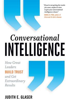 Conversational Intelligence: How Great Leaders Build Trust and Get Extraordinary Results - Glaser, Judith E