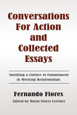 Conversations for Action and Collected Essays: Instilling a Culture of Commitment in Working Relationships - Flores, Fernando, Dr., and Letelier, Maria Flores (Editor)