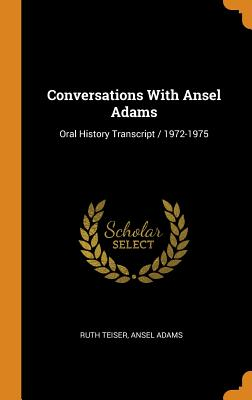 Conversations with Ansel Adams: Oral History Transcript / 1972-1975 - Teiser, Ruth, and Adams, Ansel