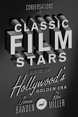 Conversations with Classic Film Stars: Interviews from Hollywood's Golden Era - Bawden, James, and Miller, Ron