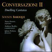 Conversazioni II: Duelling Cantatas - Andrew Radley (counter tenor); Anna Dennis (soprano); Jane Gordon (violin); Sarah Moffatt (violin); Sounds Baroque;...