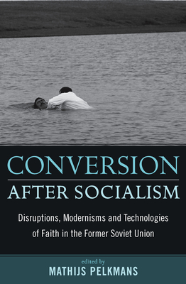 Conversion After Socialism: Disruptions, Modernisms and Technologies of Faith in the Former Soviet Union - Pelkmans, Mathijs (Editor)