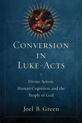 Conversion in Luke-Acts: Divine Action, Human Cognition, and the People of God - Green, Joel B