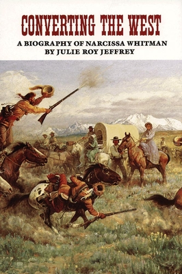 Converting the West: A Biography of Narcissa Whitman - Jeffrey, Julie Roy
