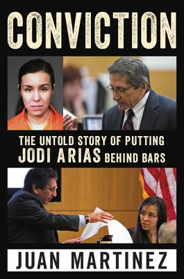 Conviction: The Untold Story of Putting Jodi Arias Behind Bars - Martinez, Juan