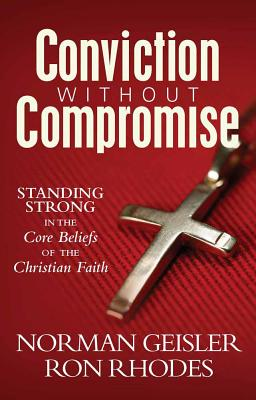Conviction Without Compromise: Standing Strong in the Core Beliefs of the Christian Faith - Geisler, Norman, Dr., and Rhodes, Ron, Dr.