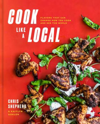 Cook Like a Local: Flavors That Can Change How You Cook and See the World: A Cookbook - Shepherd, Chris, and Goalen, Kaitlyn