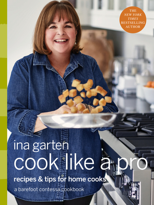 Cook Like a Pro: Recipes and Tips for Home Cooks: A Barefoot Contessa Cookbook - Garten, Ina