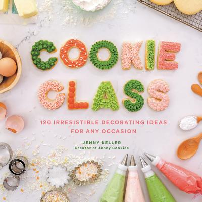 Cookie Class: 120 Irresistible Decorating Ideas for Any Occasion - Keller, Jenny