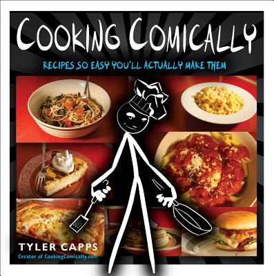 Cooking Comically: Recipes So Easy You'll Actually Make Them - Capps, Tyler