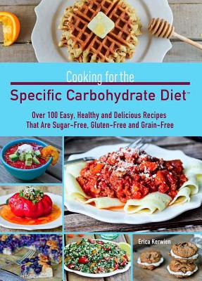 Cooking for the Specific Carbohydrate Diet: Over 100 Easy, Healthy, and Delicious Recipes That Are Sugar-Free, Gluten-Free, and Grain-Free - Kerwien, Erica