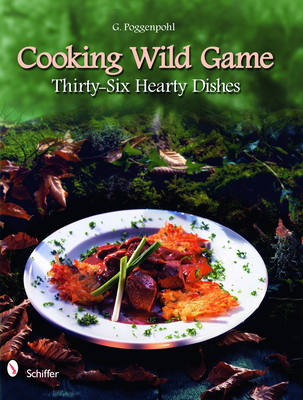 Cooking Wild Game: Thirty-Six Hearty Dishes - Poggenpohl, G