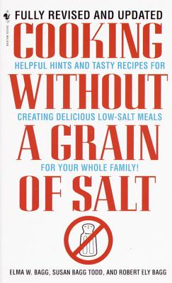 Cooking Without a Grain of Salt: Helpful Hints and Tasty Recipes for Creating Delicious Low Salt Meals for Your Whole Family - Bagg, Elma, and Bagg Todd, Susan, and Todd, Susan Bagg