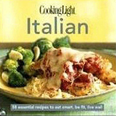 Cookinglight Italian: 60 Essential Recipes to Eat Smart, Be Fit, Live Well - Cooking Light Magazine