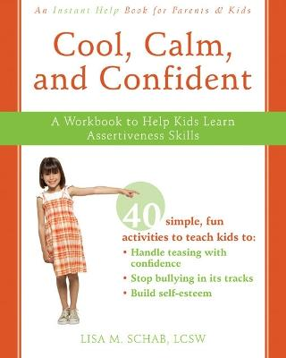 Cool, Calm, and Confident: A Workbook to Help Kids Learn Assertiveness Skills - Schab, Lisa M, Lcsw