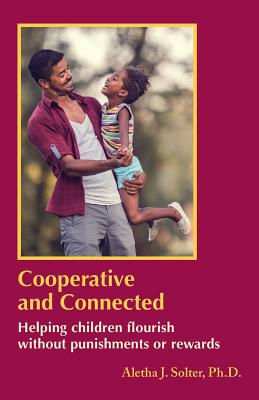 Cooperative and Connected: Helping Children Flourish Without Punishments or Rewards - Solter, Aletha Jauch