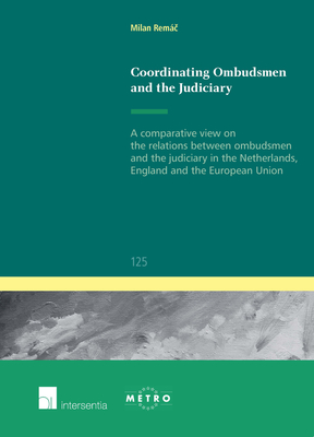 Coordinating Ombudsmen and the Judiciary: A Comparative View on the Relations Between Ombudsmen and the Judiciary in the Netherlands, England and the European Union - Remac, Milan
